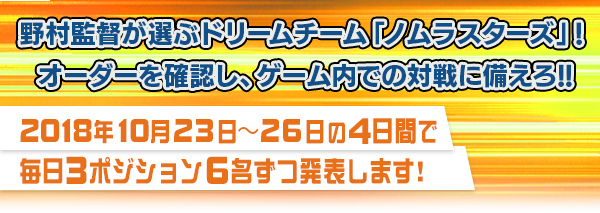 野村監督が選ぶドリームチーム「ノムラスターズ」! オーダーを確認し、ゲーム内での対戦に備えろ!! 2018年10月23日~26日の4日間で毎日3ポジション6名ずつ発表します!