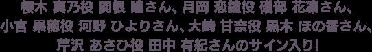 櫻木 真乃役 関根 瞳さん、月岡 恋鐘役 礒部 花凜さん、小宮 果穂役 河野 ひよりさん、大崎 甘奈役 黒木 ほの香さん、芹沢 あさひ役 田中 有紀さんのサイン入り!