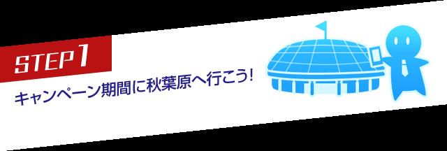 STEP1 キャンペーン期間に秋葉原へ行こう!