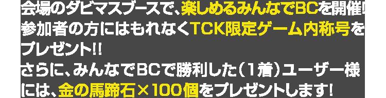 会場のダビマスブースで、楽しめるみんなでBCを開催!参加者の方にはもれなくTCK限定ゲーム内称号をプレゼント!!さらに、みんなでBCで勝利した(1着)ユーザー様には、金の馬蹄石×100個をプレゼントします!