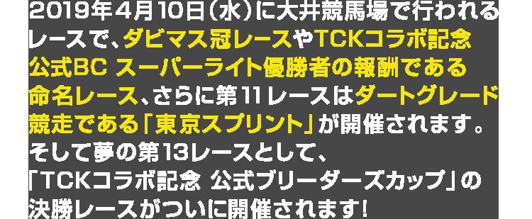 2019年4月10日(水)に大井競馬場で行われるレースで、ダビマス冠レースやTCKコラボ記念 公式BC スーパーライト優勝者の報酬である命名レース、さらに第11レースはダートグレード競走である「東京スプリント」が開催されます。そして夢の第13レースとして、「TCKコラボ記念 公式ブリーダーズカップ」の決勝レースがついに開催されます!