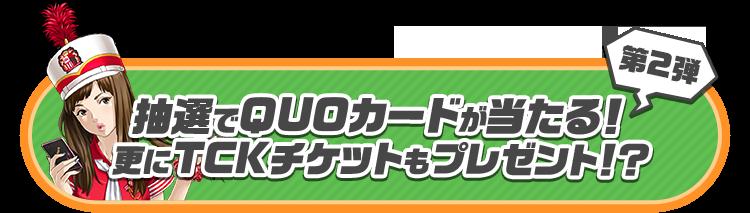 第2弾 抽選でQUOカードが当たる!更にTCKチケットもプレゼント!?