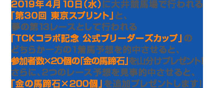 2019年4月10日(水)に大井競馬場で行われる「第30回 東京スプリント」と、夢の第13レースとして行われる「TCKコラボ記念 公式ブリーダーズカップ」のどちらか一方の1着馬予想を的中させると、参加者数×20個の「金の馬蹄石」を山分けプレゼント!さらに、2つのレース予想を見事的中させると、「金の馬蹄石×200個」を追加プレゼントします!
