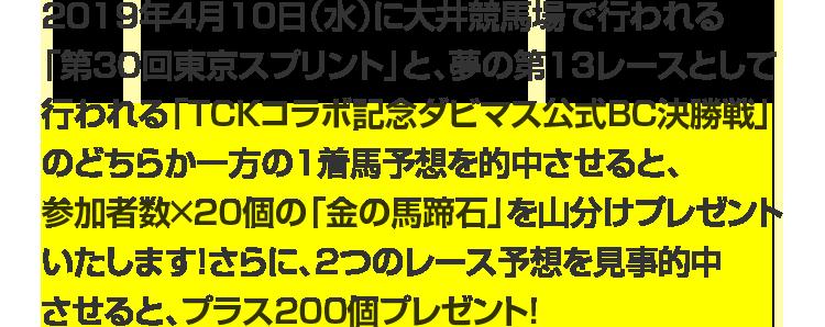 2019年4月10日(水)に大井競馬場で行われる「第30回東京スプリント」と、夢の第13レースとして行われる「TCKコラボ記念ダビマス公式BC決勝戦」のどちらか一方の1着馬予想を的中させると、参加者数×20個の「金の馬蹄石」を山分けプレゼントいたします!さらに、2つのレース予想を見事的中させると、プラス200個プレゼント!